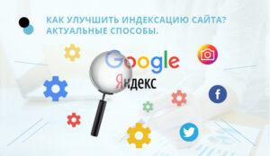 Как ускорить индексацию сайта в Яндекс и Google